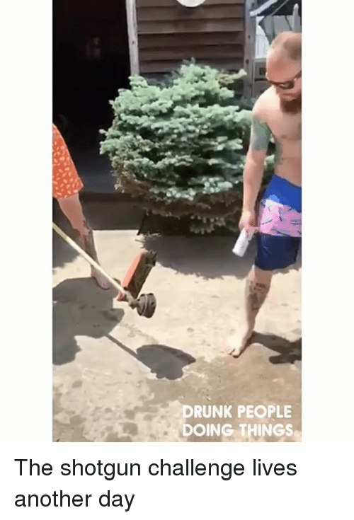 Memes, 🤖, and Another: RUNK PEOPLE  DOING THINGS The shotgun challenge lives another day