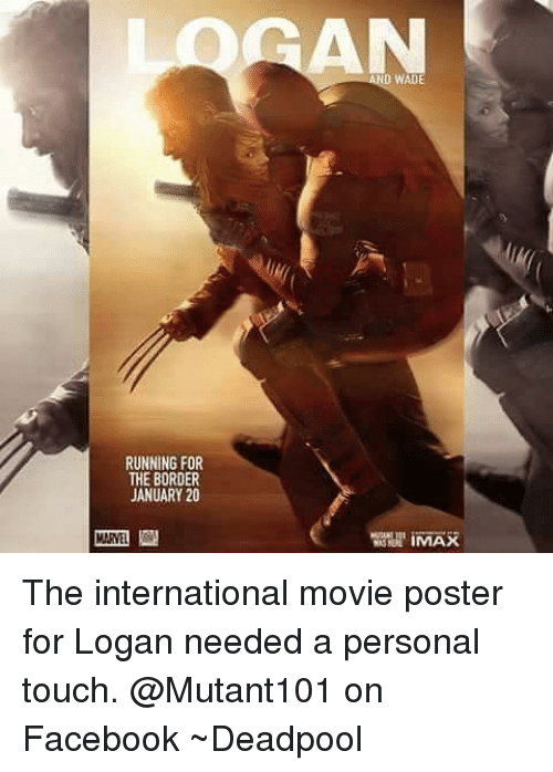 Deadpool, Avengers, and Touche: RUNNING FOR  THE BORDER  JANUARY 20  WADE The international movie poster for Logan needed a personal touch.   @Mutant101 on Facebook  ~Deadpool