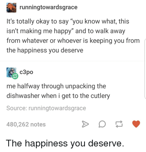 """Halfway Through: runningtowardsgrace  It's totally okay to say """"you know what, this  isn't making me happy"""" and to walk away  from whatever or whoever is keeping you from  the happiness you deserve  c3po  me halfway through unpacking the  dishwasher when i get to the cutlery  Source: runningtowardsgrace  480,262 notes The happiness you deserve."""