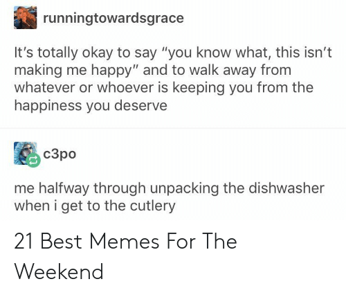 """Halfway Through: runningtowardsgrace  It's totally okay to say """"you know what, this isn't  making me happy"""" and to walk away from  whatever or whoever is keeping you from the  happiness you deserve  c3po  me halfway through unpacking the dishwasher  when i get to the cutlery 21 Best Memes For The Weekend"""