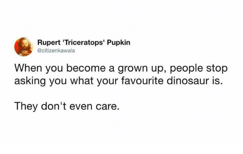 rupert: Rupert 'Triceratops' Pupkin  @citizenkawala  When you become a grown up, people stop  asking you what your favourite dinosaur is.  They don't even care.
