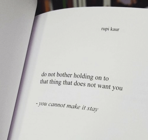 holding-on: rupi kaur  do not bother holding on to  that thing that does not want you  you cannot make it stay