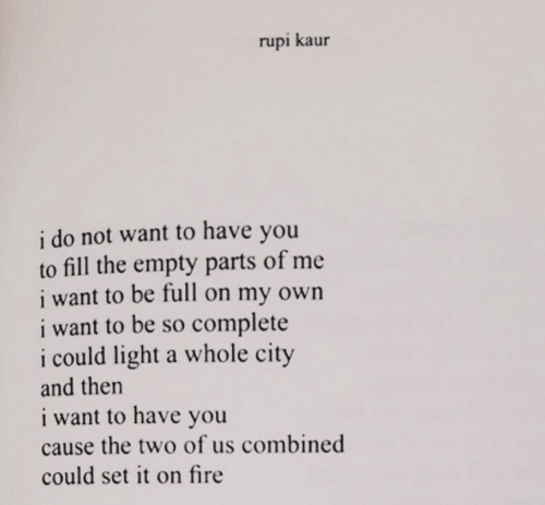 on my own: rupi kaur  i do not want to have you  to fill the empty parts of me  i want to be full on my own  i want to be so complete  i could light a whole city  and then  i want to have you  cause the two of us combined  could set it on fire