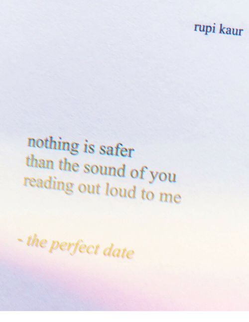 Perfect Date: rupi kaur  nothing is safer  than the sound of you  reading out loud to me  the perfect date