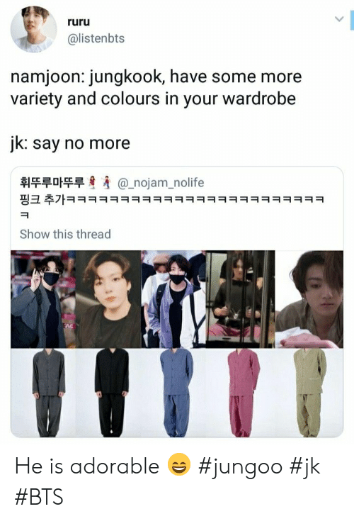 Colours: ruru  @listenbts  namjoon: jungkook, have some more  variety and colours in your wardrobe  jk: say no more  휘뚜루마뚜루  @_nojam_nolife  핑크 추가ㅋㅋㅋㅋㅋㅋㅋㅋㅋㅋㅋㅋㅋㅋㅋㅋㅋㅋㅋㅋㅋㅋㅋㅋ  Show this thread He is adorable 😄 #jungoo #jk #BTS