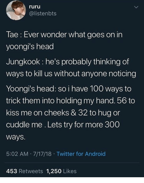 Android, Head, and Twitter: ruru  @listenbts  Tae: Ever wonder what goes on in  yoongi's head  Jungkook he's probably thinking of  ways to kill us without anyone noticing  Yoongi's head: so i have 100 ways to  trick them into holding my hand. 56 to  kiss me on cheeks & 32 to hug or  cuddle me. Lets try for more 300  ways.  5:02 AM 7/17/18 Twitter for Android  453 Retweets 1,250 Likes