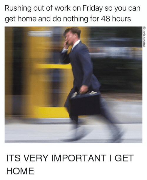Friday, Funny, and Work: Rushing out of work on Friday so you carn  get home and do nothing for 48 hours ITS VERY IMPORTANT I GET HOME