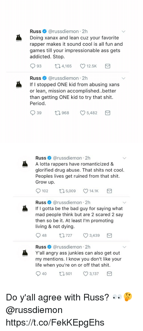 periodically: Russ@russdiemon 2h  Doing xanax and lean cuz your favorite  rapper makes it sound cool is all fun and  games till your impressionable ass gets  addicted. Stop.  093 t 4,165 12.5K  Russ@russdiemon 2h  If I stopped ONE kid from abusing xans  or lean, mission accomplished..better  than getting ONE kid to try that shit.  Period.  39  968  5482   Russ@russdiemon 2h  A lotta rappers have romanticized &  glorified drug abuse. That shits not cool  Peoples lives get ruined from that shit.  Grow up.  0102  5,009  14.1K  Russ @russdiemon 2h  If I gotta be the bad guy for saying what  mad people think but are 2 scared 2 say  then so be it. At least I'm promoting  living & not dying.  Russ@russdiemon 2h  Y'all angry ass junkies can also get out  my mentions. I know you don't like your  life when you're on or off that shit.  040 501 3,137 Do y'all agree with Russ? 👀🤔 @russdiemon https://t.co/FekKEpgEhs