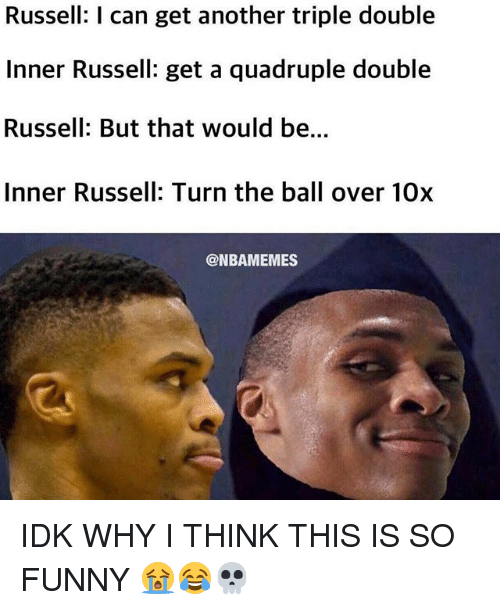 quadruple: Russell: I can get another triple double  Inner Russell: get a quadruple double  Russell: But that would be...  Inner Russell: Turn the ball over 10x  @NBAMEMES IDK WHY I THINK THIS IS SO FUNNY 😭😂💀
