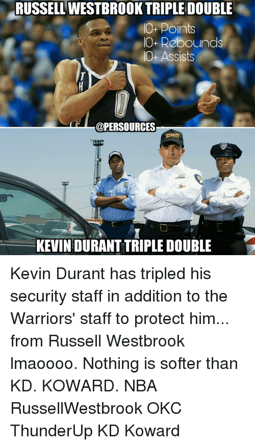 rebounder: RUSSELL TRIPLE DOUBLE  O- Points  IO+ Rebounds  Ot Assists  @PER SOURCES  SECURITY  KEVIN DURANT TRIPLE DOUBLE  'D Kevin Durant has tripled his security staff in addition to the Warriors' staff to protect him... from Russell Westbrook lmaoooo. Nothing is softer than KD. KOWARD. NBA RussellWestbrook OKC ThunderUp KD Koward