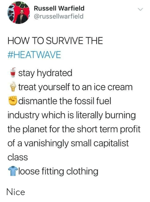 Fossil: Russell Warfield  @russellwarfield  HOW TO SURVIVE THE  #HEATWAVE  stay hydrated  treat yourself to an ice cream  dismantle the fossil fuel  industry which is literally burning  the planet for the short term profit  of a vanishingly small capitalist  class  loose fitting clothing Nice