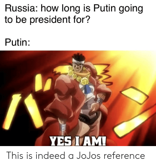 Putin: Russia: how long is Putin going  to be president for?  Putin:  YES I AM! This is indeed a JoJos reference