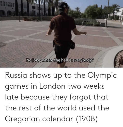 olympic: Russia shows up to the Olympic games in London two weeks late because they forgot that the rest of the world used the Gregorian calendar (1908)