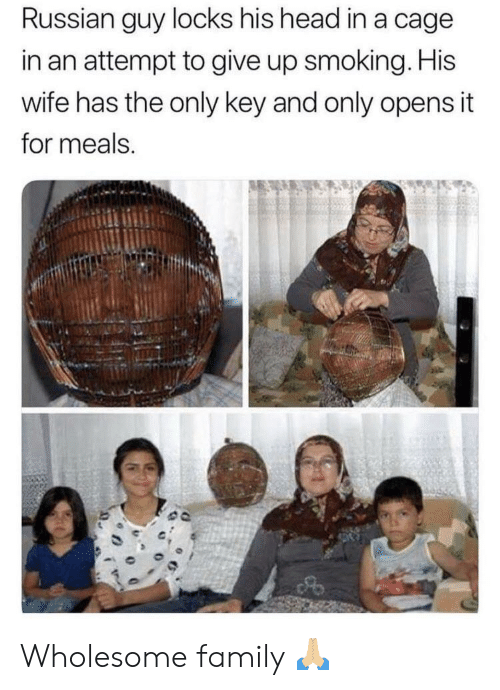 Wholesome Family: Russian guy locks his head in a cage  in an attempt to give up smoking. His  wife has the only key and only opens it  for meals. Wholesome family 🙏🏼