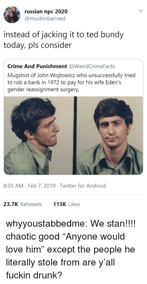 "jacking: russian npc 2020  @muslimbanned  instead of jacking it to ted bundy  today, pls consider  Crime And Punishment @WeirdCrimeFacts  Mugshot of John Wojtowicz who unsuccessfully tried  to rob a bank in 1972 to pay for his wife Eden's  gender reassignment surgery  8:03 AM Feb 7, 2019 Twitter for Android  23.7K Retweets  115K Likes whyyoustabbedme:   We stan!!!!   chaotic good    ""Anyone would love him"" except the people he literally stole from are y'all fuckin drunk?"