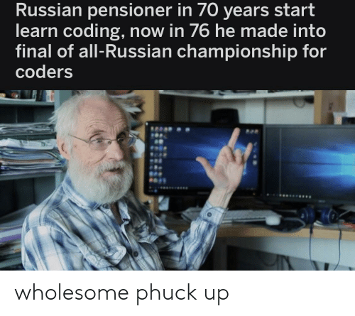 Russian, Wholesome, and Engrish: Russian pensioner in 70 years start  learn coding, now in 76 he made into  final of all-Russian championship for  coders wholesome phuck up