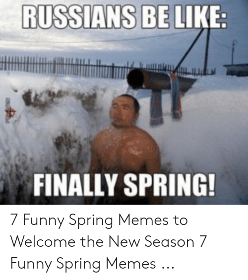 Funny Spring Memes: RUSSIANS BE  LIKE  FINALLY SPRING! 7 Funny Spring Memes to Welcome the New Season 7 Funny Spring Memes ...
