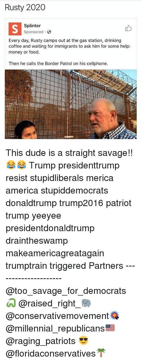 Straight Savage: Rusty 2020  Splinter  Sponsored  Every day, Rusty camps out at the gas station, drinking  coffee and waiting for immigrants to ask him for some help:  money or food.  Then he calls the Border Patrol on his cellphone. This dude is a straight savage!!😂😂 Trump presidenttrump resist stupidliberals merica america stupiddemocrats donaldtrump trump2016 patriot trump yeeyee presidentdonaldtrump draintheswamp makeamericagreatagain trumptrain triggered Partners --------------------- @too_savage_for_democrats🐍 @raised_right_🐘 @conservativemovement🎯 @millennial_republicans🇺🇸 @raging_patriots 😎 @floridaconservatives🌴