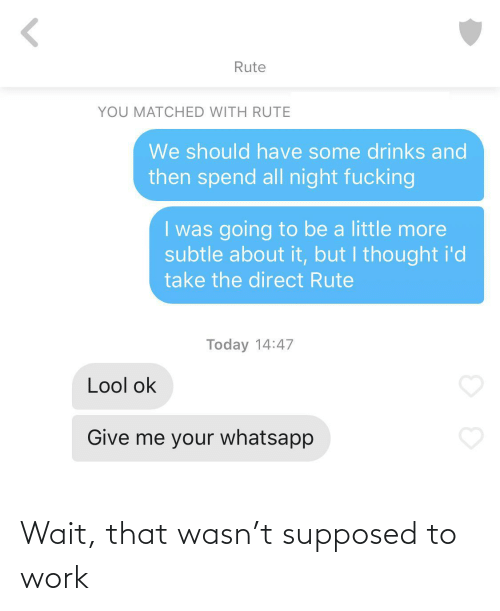 Direct: Rute  YOU MATCHED WITH RUTE  We should have some drinks and  then spend all night fucking  I was going to be a little more  subtle about it, but I thought i'd  take the direct Rute  Today 14:47  Lool ok  Give me your whatsapp Wait, that wasn't supposed to work