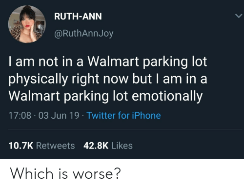 Ruth: RUTH-ANN  @RuthAnnJoy  am not in a Walmart parking lot  physically right now but I am in a  Walmart parking lot emotionally  17:08 03 Jun 19 Twitter for iPhone  10.7K Retweets 42.8K Likes Which is worse?