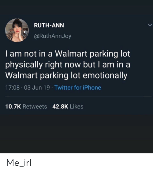parking: RUTH-ANN  @RuthAnnJoy  I am not in a Walmart parking lot  physically right now but I am in a  Walmart parking lot emotionally  17:08 03 Jun 19. Twitter for iPhone  10.7K Retweets 42.8K Likes Me_irl