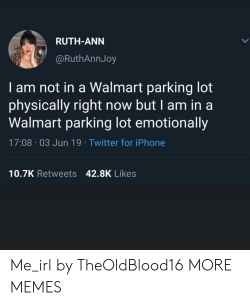 Dank, Iphone, and Memes: RUTH-ANN  @RuthAnnJoy  I am not in a Walmart parking lot  physically right now but I am in a  Walmart parking lot emotionally  17:08 03 Jun 19. Twitter for iPhone  10.7K Retweets 42.8K Likes Me_irl by TheOldBlood16 MORE MEMES