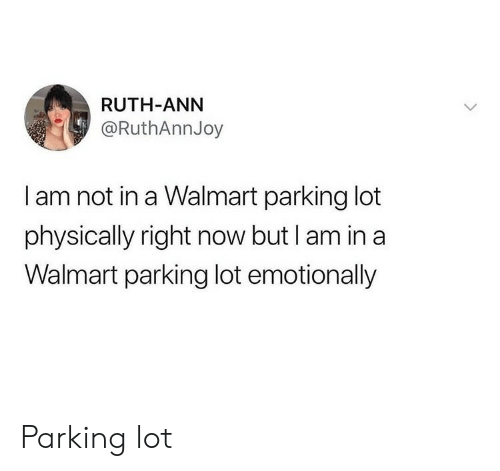 I Am In: RUTH-ANN  @RuthAnnJoy  I am not in a Walmart parking lot  physically right now but I am in a  Walmart parking lot emotionally Parking lot