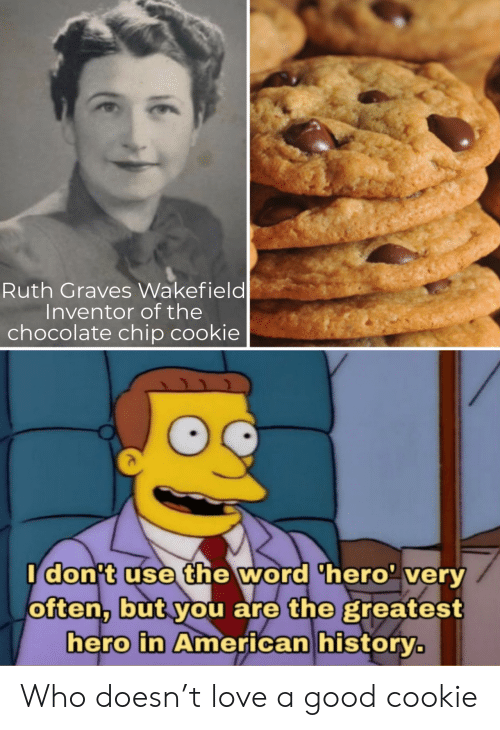 Idont: Ruth Graves Wakefield  Inventor of the  chocolate chip cookie  Idon't use the word 'hero' very  often, but you are the greatest  hero in American history. Who doesn't love a good cookie