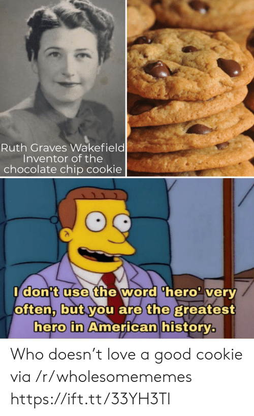 Idont: Ruth Graves Wakefield  Inventor of the  chocolate chip cookie  Idon't use the word 'hero' very  often, but you are the greatest  hero in American history. Who doesn't love a good cookie via /r/wholesomememes https://ift.tt/33YH3TI