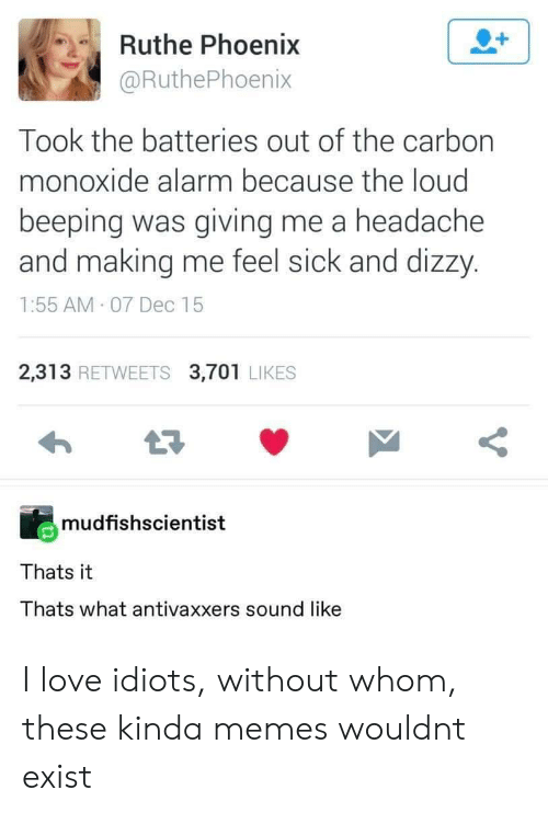 Love, Memes, and Alarm: Ruthe Phoenix  @RuthePhoenix  Took the batteries out of the carbon  monoxide alarm because the loud  beeping was giving me a headache  and making me feel sick and dizzy.  1:55 AM 07 Dec 15  2,313 RETWEETS 3,701 LIKES  mudfishscientist  Thats it  Thats what antivaxxers sound like I love idiots, without whom, these kinda memes wouldnt exist