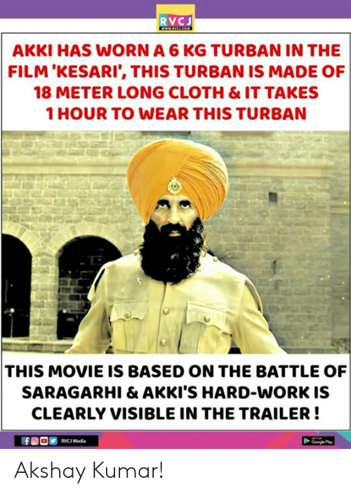 meter: RVCJ  AKKI HAS WORN A 6 KG TURBAN IN THE  FILM'KESARI', THIS TURBAN IS MADE OF  18 METER LONG CLOTH & IT TAKES  1 HOUR TO WEAR THIS TURBAN  THIS MOVIE IS BASED ON THE BATTLE OF  SARAGARHI & AKKI'S HARD-WORK IS  CLEARLY VISIBLE IN THE TRAILER!  RVCJ Media Akshay Kumar!