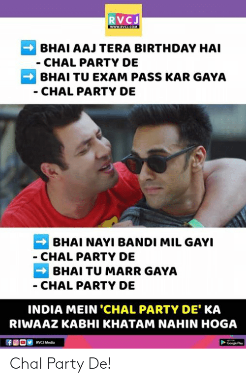 Kar: RVCJ  BHAI AAJ TERA BIRTHDAY HAI  CHAL PARTY DE  BHAI TU EXAM PASS KAR GAYA  CHAL PARTY DE  BHAI NAYI BANDI MIL GAYI  CHAL PARTY DE  BHAI TU MARR GAYA  CHAL PARTY DE  INDIA MEIN 'CHAL PARTY DE KA  RIWAAZ KABHI KHATAM NAHIN HOGA  RVCJ Media Chal Party De!