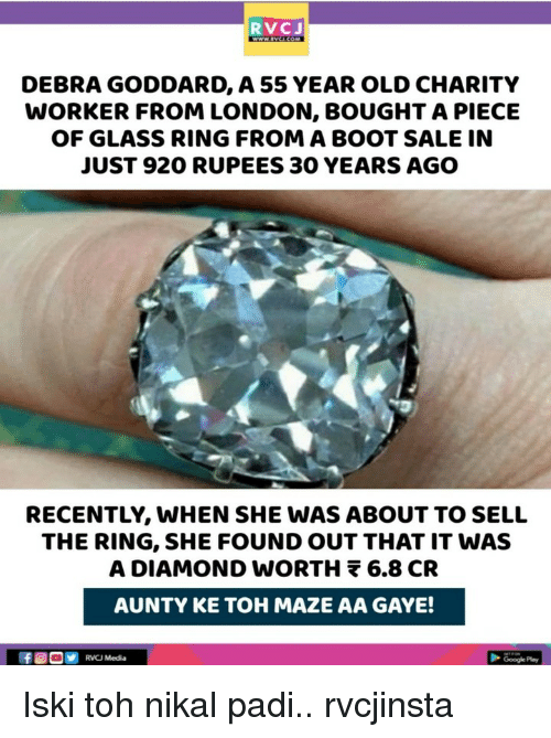 Toh: RVCJ  DEBRA GODDARD, A 55 YEAR OLD CHARITY  WORKER FROM LONDON, BOUGHT A PIECE  OF GLASS RING FROM A BOOT SALE IN  JUST 920 RUPEES 30 YEARS AGO  RECENTLY, WHEN SHE WAS ABOUT TO SELL  THE RING, SHE FOUND OUT THAT IT WAS  A DIAMOND wORTH 6.8 CR  AUNTY KE TOH MAZE AA GAYE!  RVCJ Media Iski toh nikal padi.. rvcjinsta