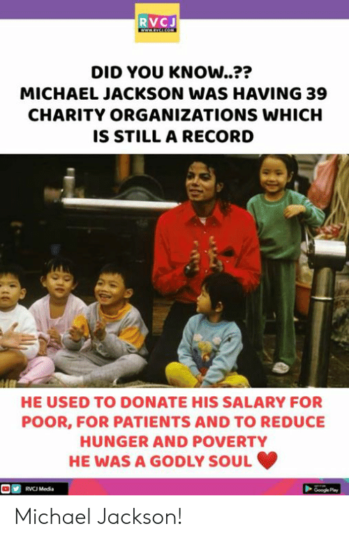 rvc: RVCJ  DID YOU KNOW..??  MICHAEL JACKSON WAS HAVING 39  CHARITY ORGANIZATIONS WHICH  IS STILL A RECORD  つつ  HE USED TO DONATE HIS SALARY FOR  POOR, FOR PATIENTS AND TO REDUCE  HUNGER AND POVERTY  HE WAS A GODLY SOUL  RVC Media  Google Pay Michael Jackson!
