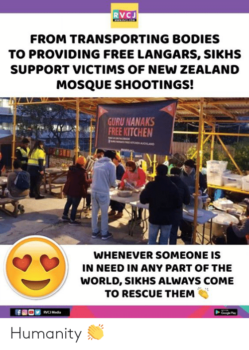 guru: RVCJ  FROM TRANSPORTING BODIES  TO PROVIDING FREE LANGARS, SIKHS  SUPPORT VICTIMS OF NEW ZEALAND  MOSQUE SHOOTINGS!  GURU NANAKS  FREE KITCHEN  WHENEVER SOMEONE IS  IN NEED IN ANY PART OF THE  WORLD, SIKHS ALWAYS COME  TO RESCUE THEM Humanity 👏