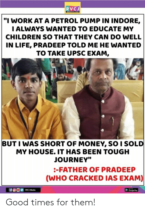 "rvc: RVCJ  ""I WORK AT A PETROL PUMP IN INDORE,  ALWAYS WANTED TO EDUCATE MY  CHILDREN SO THAT THEY CAN DO WELL  IN LIFE, PRADEEP TOLD ME HE WANTED  TO TAKE UPSC EXAM,  BUT I WAS SHORT OF MONEY, SO I SOLD  MY HOUSE. IT HAS BEEN TOUGH  JOURNEY""  -FATHER OF PRADEEP  (WHO CRACKED IAS EXAM)  RVC Media  Googe Pa Good times for them!"