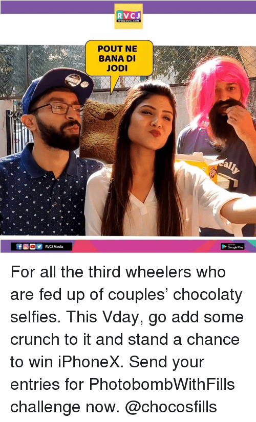 fed up: RVCJ  wWW.RVCI.COM  POUT NE  BANA D  JOD  Google Play For all the third wheelers who are fed up of couples' chocolaty selfies. This Vday, go add some crunch to it and stand a chance to win iPhoneX. Send your entries for PhotobombWithFills challenge now. @chocosfills
