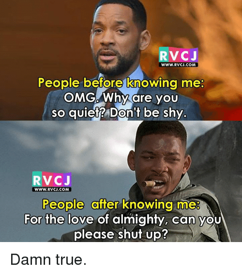Please Shut Up: RvCJ  WWW.RVCJ.COM  People before knowing me:  OMGAWhy are you  so quiet? Don't be shy  RVCJ  WWW. RVCJ.COM  People after knowing me  For the love of almighty, can you  please shut up? Damn true.
