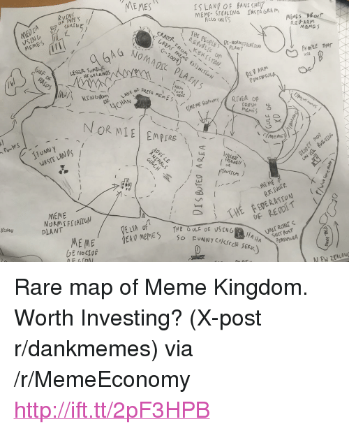 "Meme, Memes, and Http: RVIN  OF PEPE'S  MEMES  SLAN OF BANISHE7  ALCO UN TS  CRATERKEKISTAN  RE ARM  MEM  PEOPLE THAT  UfE  RE V ARM  LAKE oF  JASTE LAN  MEME  E ME  PLANT  EDE RATrON  PENINSULA <p>Rare map of Meme Kingdom. Worth Investing? (X-post r/dankmemes) via /r/MemeEconomy <a href=""http://ift.tt/2pF3HPB"">http://ift.tt/2pF3HPB</a></p>"