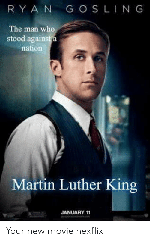 aga: RY A N G OS LING  The man who  stood aga  nation  Martin Luther King  JANUARY 11 Your new movie nexflix