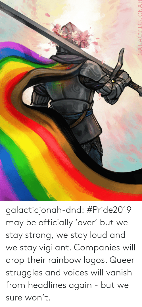 Tumblr, Blog, and Logos: ry  GALACTICJONAH galacticjonah-dnd:   #Pride2019 may be officially 'over' but we stay strong, we stay loud and we stay vigilant. Companies will drop their rainbow logos. Queer struggles and voices will vanish from headlines again - but we sure won't.