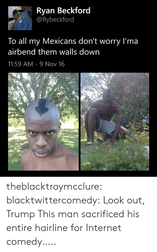 Hairline: Ryan Beckford  @Rybeckford  To all my Mexicans don't worry I'ma  airbend them walls down  11:59 AM 9 Nov 16 theblacktroymcclure: blacktwittercomedy:  Look out, Trump  This man sacrificed his entire hairline for Internet comedy…..