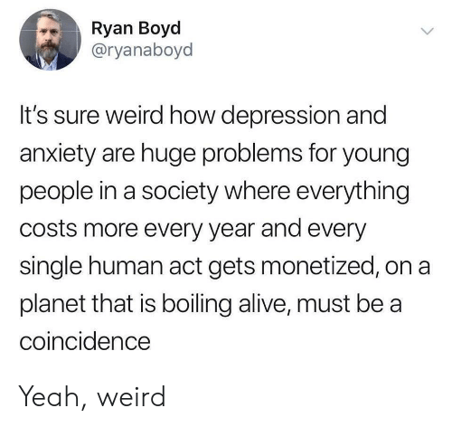 Young People: Ryan Boyd  @ryanaboyd  It's sure weird how depression and  anxiety are huge problems for young  people in a society where everything  costs more every year and every  single human act gets monetized, on a  planet that is boiling alive, must be a  coincidence Yeah, weird