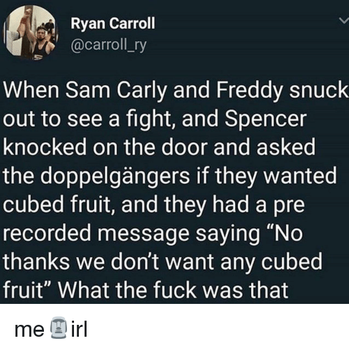 """carly: Ryan Carroll  @carroll_ry  When Sam Carly and Freddy snuck  out to see a fight, and Spencer  knocked on the door and asked  the doppelgängers if they wanted  cubed fruit, and they had a pre  recorded message saying """"No  thanks we don't want any cubed  fruit"""" What the fuck was that me🗿irl"""