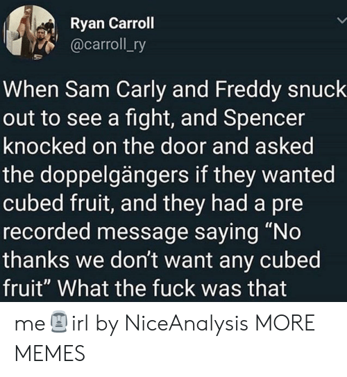 """carly: Ryan Carroll  @carroll_ry  When Sam Carly and Freddy snuck  out to see a fight, and Spencer  knocked on the door and asked  the doppelgängers if they wanted  cubed fruit, and they had a pre  recorded message saying """"No  thanks we don't want any cubed  fruit"""" What the fuck was that me🗿irl by NiceAnalysis MORE MEMES"""