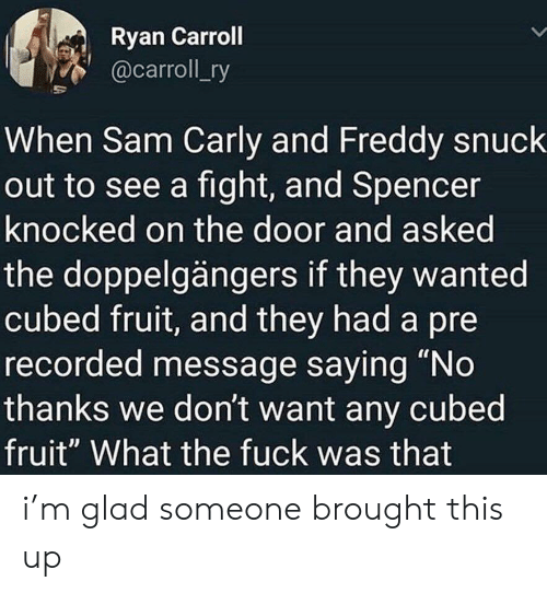 """Fuck, Fight, and Freddy: Ryan Carroll  @carroll_ry  When Sam Carly and Freddy snuck  out to see a fight, and Spencer  knocked on the door and asked  the doppelgängers if they wanted  cubed fruit, and they had a pre  recorded message saying """"No  thanks we don't want any cubed  fruit"""" What the fuck was that i'm glad someone brought this up"""