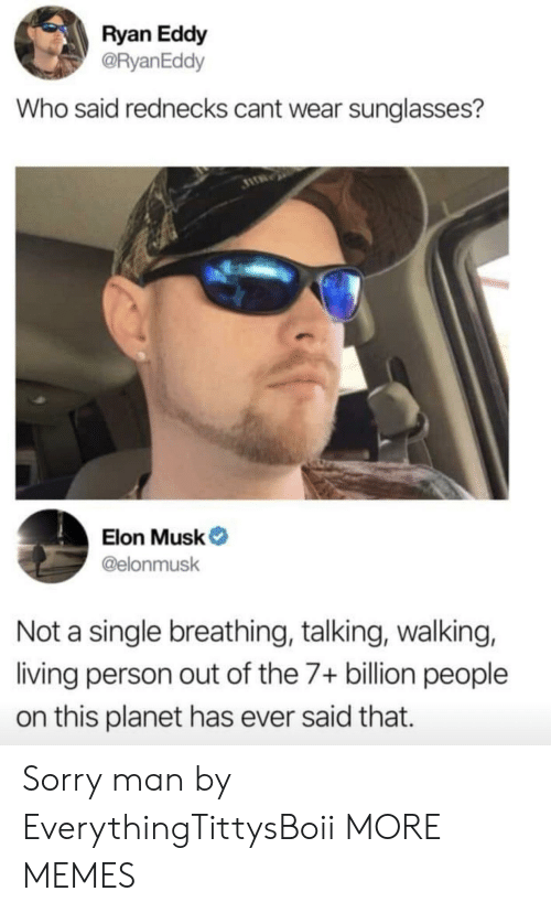 7 Billion People: Ryan Eddy  @RyanEddy  Who said rednecks cant wear sunglasses?  Elon Musk  @elonmusk  Not a single breathing, talking, walking,  living person out of the 7+ billion people  on this planet has ever said that. Sorry man by EverythingTittysBoii MORE MEMES