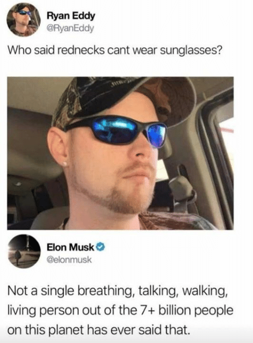 7 Billion People: Ryan Eddy  @RyanEddy  Who said rednecks cant wear sunglasses?  Elon Musk  @elonmusk  Not a single breathing, talking, walking,  living person out of the 7+ billion people  on this planet has ever said that.