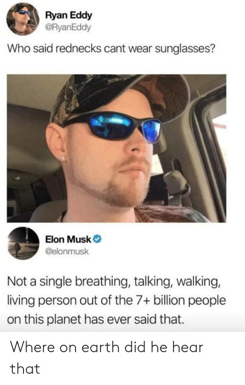 7 Billion People: Ryan Eddy  @RyanEddy  Who said rednecks cant wear sunglasses?  Elon Musk  @elonmusk  Not a single breathing, talking, walking,  living person out of the 7+ billion people  on this planet has ever said that. Where on earth did he hear that
