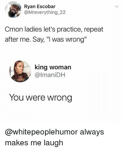 "Memes, 🤖, and King: Ryan Escobar  @Mreverything 22  Cmon ladies let's practice, repeat  after me. Say, ""I was wrong""  king woman  @lmaniDH  You were wrong @whitepeoplehumor always makes me laugh"
